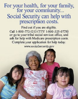 Medicare Poster - For your health, for your family, for your community...Social Security can help with prescription costs. Find out if you are eligible. Call 1-800-772-1213 (TTY 1-800-325-0778) or go to your tribal social services office, and ask for help with Medicare prescription costs. Complete your application for help today.