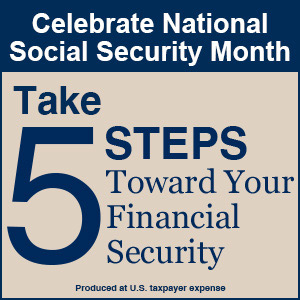Celebrate National Social Security Month. Take 5 steps toward your financial security. Start Now. Produced at U.S. Taxpayer Expense.